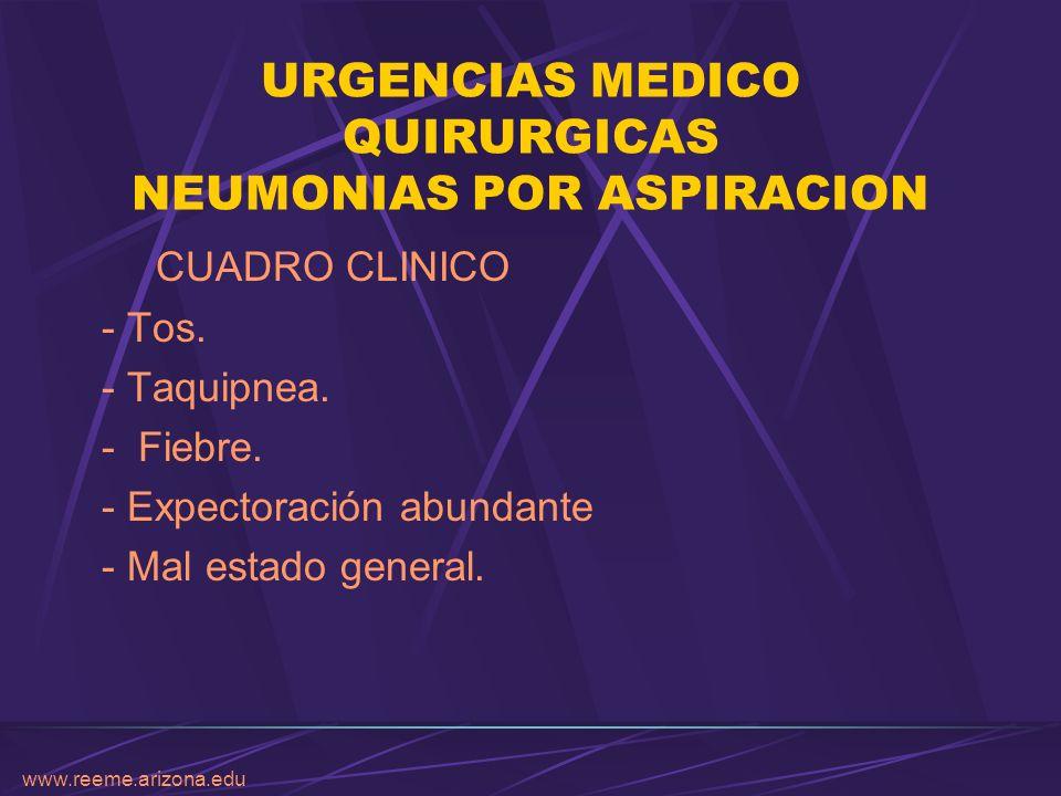 www.reeme.arizona.edu URGENCIAS MEDICO QUIRURGICAS NEUMONIAS POR ASPIRACION CUADRO CLINICO - Tos. - Taquipnea. - Fiebre. - Expectoración abundante - M