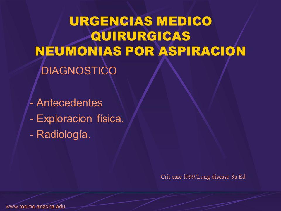 www.reeme.arizona.edu URGENCIAS MEDICO QUIRURGICAS NEUMONIAS POR ASPIRACION DIAGNOSTICO - Antecedentes - Exploracion física. - Radiología. Crit care l