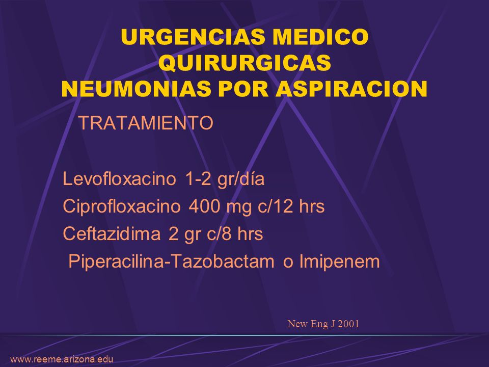 www.reeme.arizona.edu URGENCIAS MEDICO QUIRURGICAS NEUMONIAS POR ASPIRACION TRATAMIENTO Levofloxacino 1-2 gr/día Ciprofloxacino 400 mg c/12 hrs Ceftaz