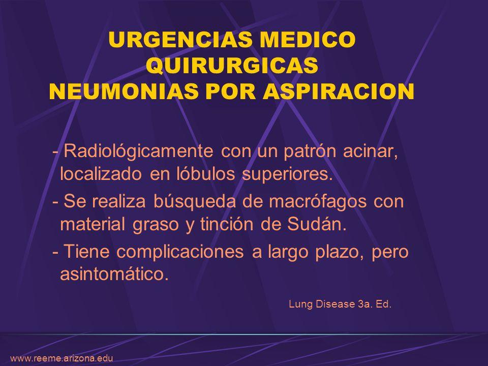 www.reeme.arizona.edu URGENCIAS MEDICO QUIRURGICAS NEUMONIAS POR ASPIRACION - Radiológicamente con un patrón acinar, localizado en lóbulos superiores.
