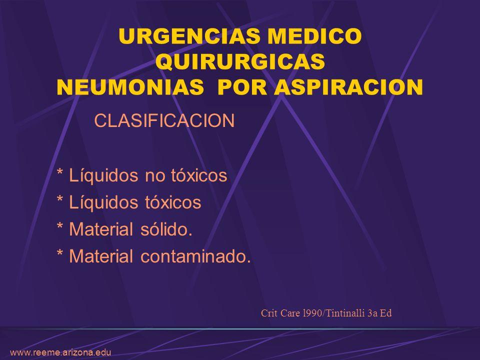 www.reeme.arizona.edu URGENCIAS MEDICO QUIRURGICAS NEUMONIAS POR ASPIRACION CLASIFICACION * Líquidos no tóxicos * Líquidos tóxicos * Material sólido.