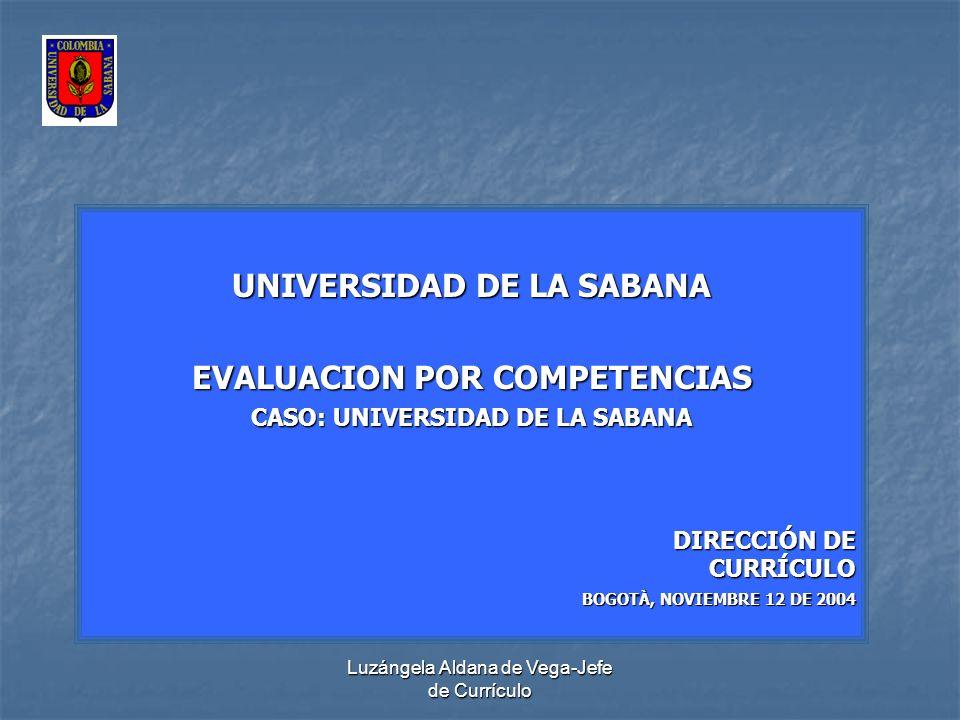 Luzángela Aldana de Vega-Jefe de Currículo UNIVERSIDAD DE LA SABANA EVALUACION POR COMPETENCIAS CASO: UNIVERSIDAD DE LA SABANA DIRECCIÓN DE CURRÍCULO