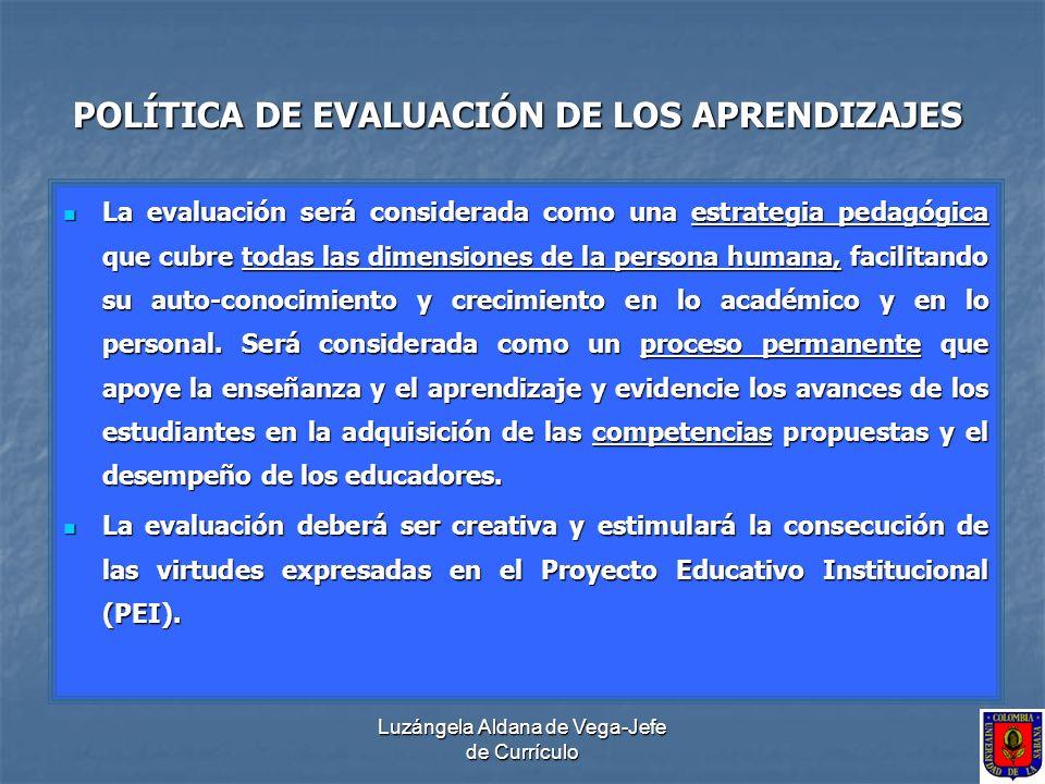 Luzángela Aldana de Vega-Jefe de Currículo POLÍTICA DE EVALUACIÓN DE LOS APRENDIZAJES La evaluación será considerada como una estrategia pedagógica qu