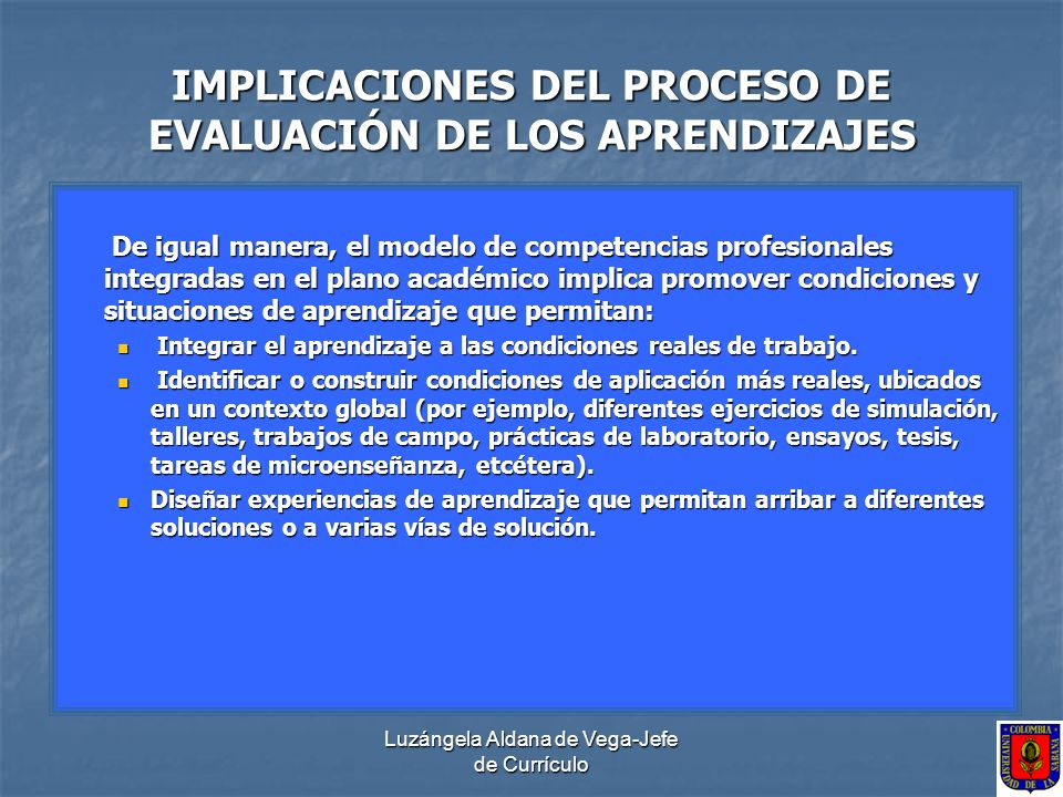 Luzángela Aldana de Vega-Jefe de Currículo IMPLICACIONES DEL PROCESO DE EVALUACIÓN DE LOS APRENDIZAJES Crear entornos que sean cooperativos, colaborativos y apoyadores a nivel nacional e internacional, partiendo de los currículos internacionales.