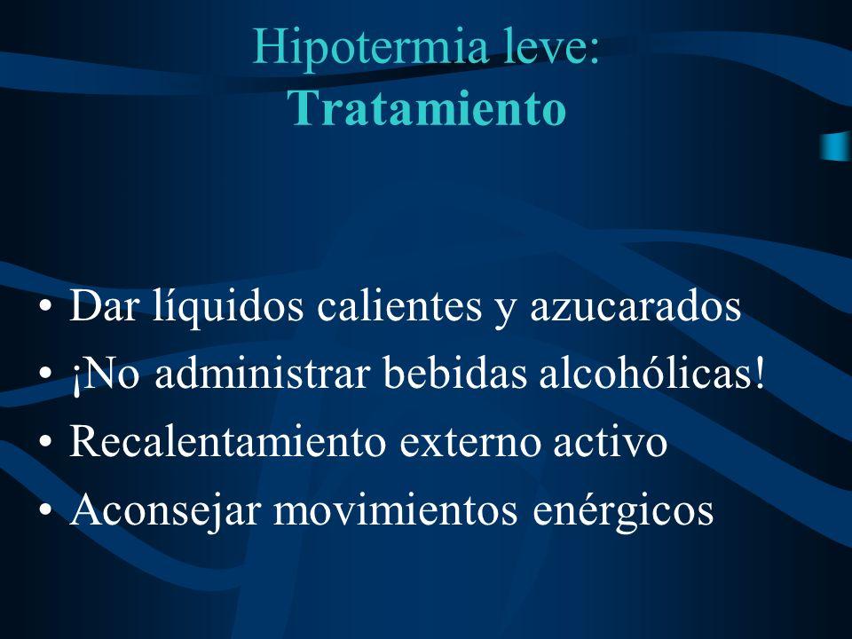 Hipotermia leve: Tratamiento Dar líquidos calientes y azucarados ¡No administrar bebidas alcohólicas! Recalentamiento externo activo Aconsejar movimie