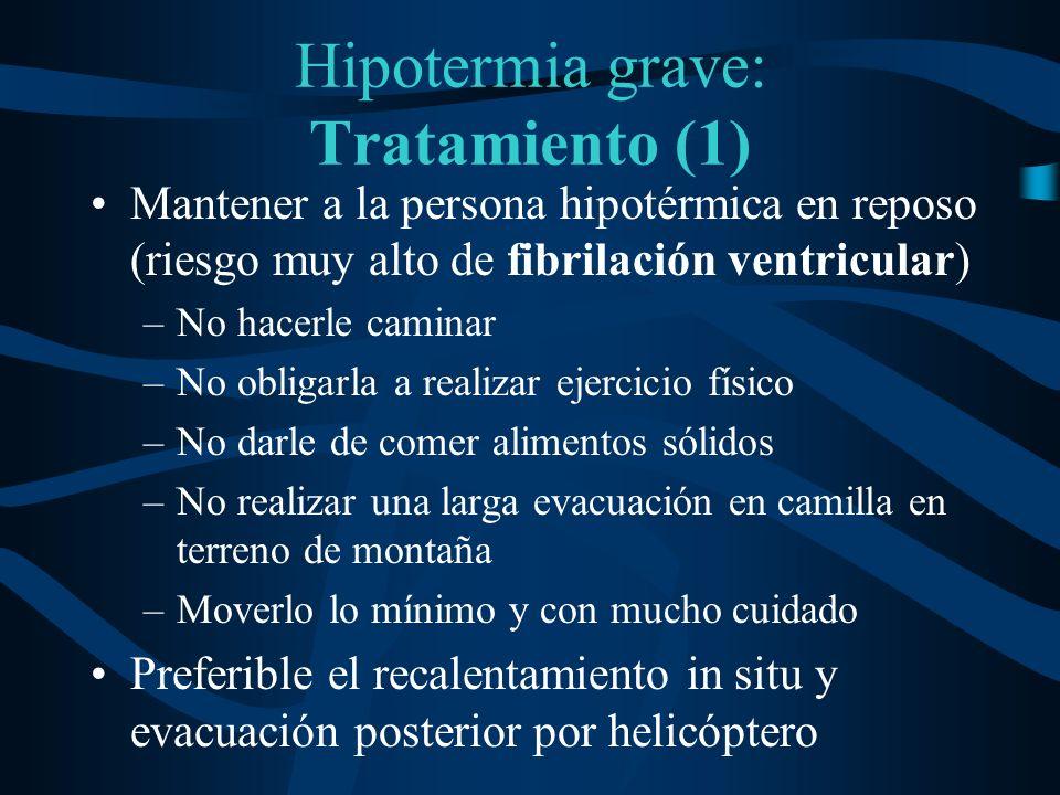 Hipotermia grave: Tratamiento (1) Mantener a la persona hipotérmica en reposo (riesgo muy alto de fibrilación ventricular) –No hacerle caminar –No obl