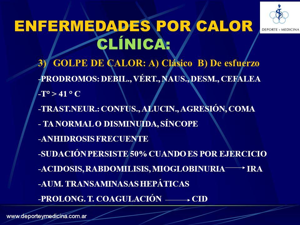 www.deporteymedicina.com.ar 3)GOLPE DE CALOR: A) Clásico B) De esfuerzo -PRODROMOS: DEBIL., VÉRT., NAUS., DESM., CEFALEA -T° > 41 ° C -TRAST.NEUR.: CONFUS., ALUCIN., AGRESIÓN, COMA - TA NORMAL O DISMINUIDA, SÍNCOPE -ANHIDROSIS FRECUENTE -SUDACIÓN PERSISTE 50% CUANDO ES POR EJERCICIO -ACIDOSIS, RABDOMILISIS, MIOGLOBINURIA IRA -AUM.