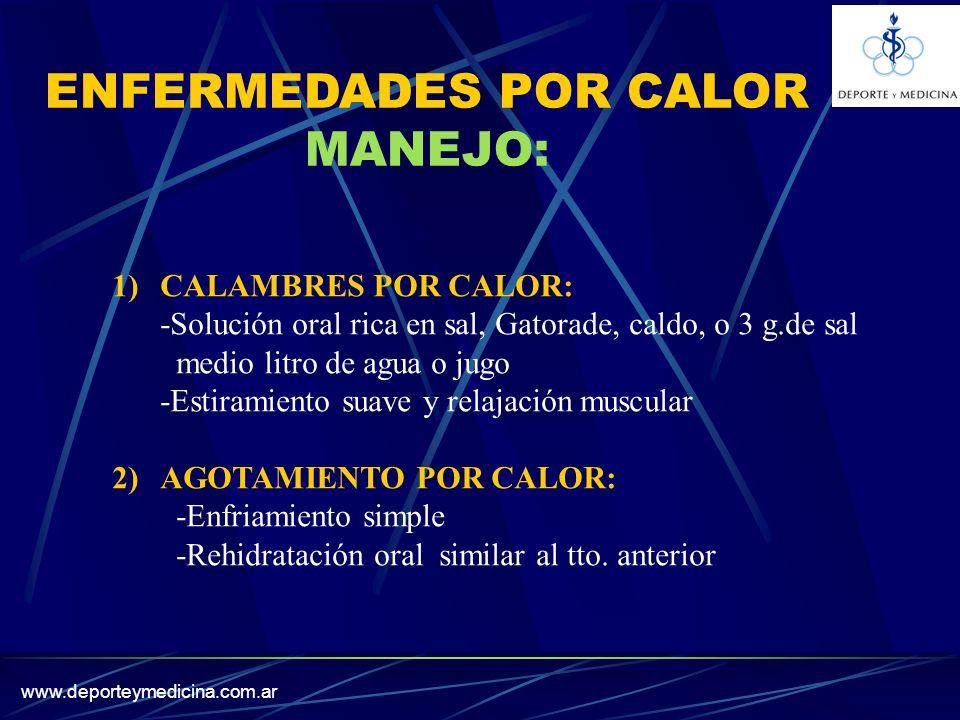 www.deporteymedicina.com.ar ENFERMEDADES POR CALOR MANEJO: 1)CALAMBRES POR CALOR: -Solución oral rica en sal, Gatorade, caldo, o 3 g.de sal medio litro de agua o jugo -Estiramiento suave y relajación muscular 2)AGOTAMIENTO POR CALOR: -Enfriamiento simple -Rehidratación oral similar al tto.