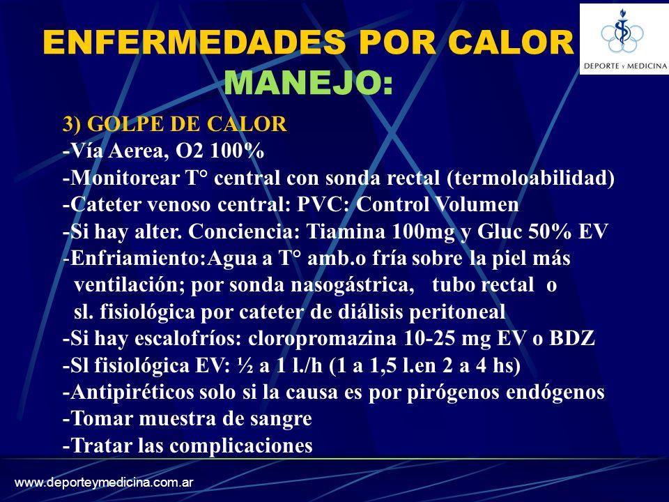 www.deporteymedicina.com.ar ENFERMEDADES POR CALOR MANEJO: 3) GOLPE DE CALOR -Vía Aerea, O2 100% -Monitorear T° central con sonda rectal (termoloabilidad) -Cateter venoso central: PVC: Control Volumen -Si hay alter.