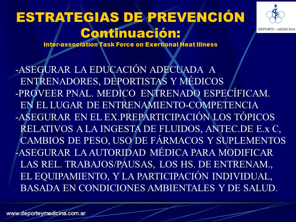 www.deporteymedicina.com.ar ESTRATEGIAS DE PREVENCIÓN Continuación: Inter-association Task Force on Exertional Heat Illness -ASEGURAR LA EDUCACIÓN ADECUADA A ENTRENADORES, DEPORTISTAS Y MÉDICOS -PROVEER PNAL.