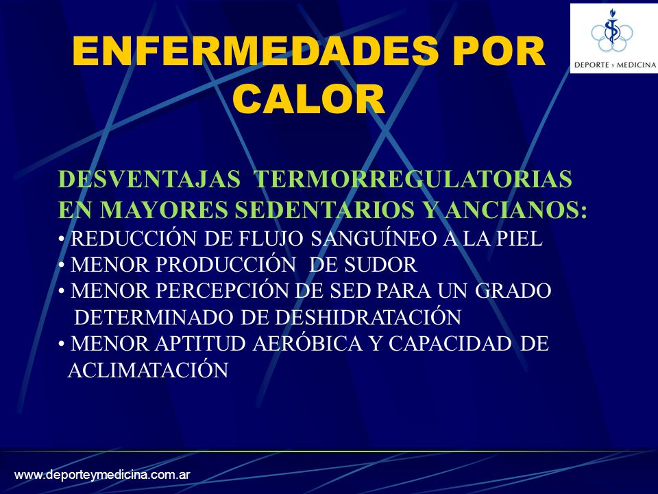 www.deporteymedicina.com.ar DESVENTAJAS TERMORREGULATORIAS EN MAYORES SEDENTARIOS Y ANCIANOS: REDUCCIÓN DE FLUJO SANGUÍNEO A LA PIEL MENOR PRODUCCIÓN DE SUDOR MENOR PERCEPCIÓN DE SED PARA UN GRADO DETERMINADO DE DESHIDRATACIÓN MENOR APTITUD AERÓBICA Y CAPACIDAD DE ACLIMATACIÓN ENFERMEDADES POR CALOR