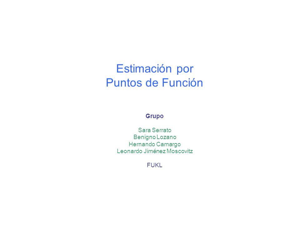 Estimación por Puntos de Función Grupo Sara Serrato Benigno Lozano Hernando Camargo Leonardo Jiménez Moscovitz FUKL