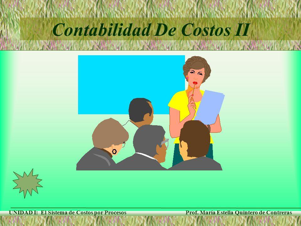 Prof. María Estella Quintero de Contreras UNIDAD I: El Sistema de Costos por Procesos Contabilidad De Costos II