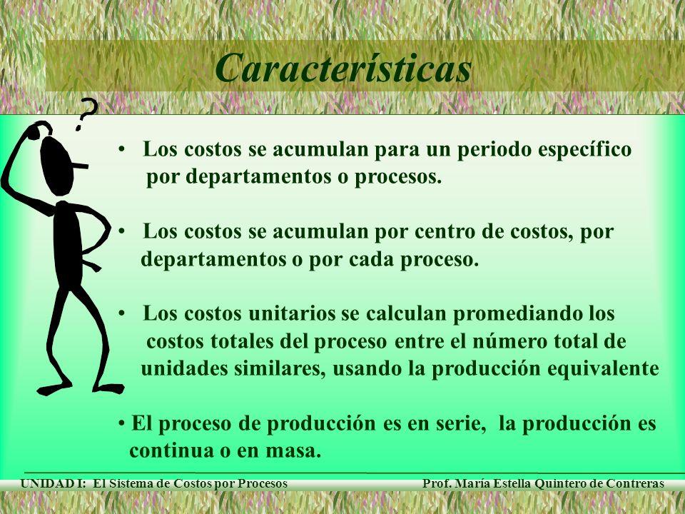 Prof. María Estella Quintero de Contreras UNIDAD I: El Sistema de Costos por Procesos Los costos se acumulan para un periodo específico por departamen