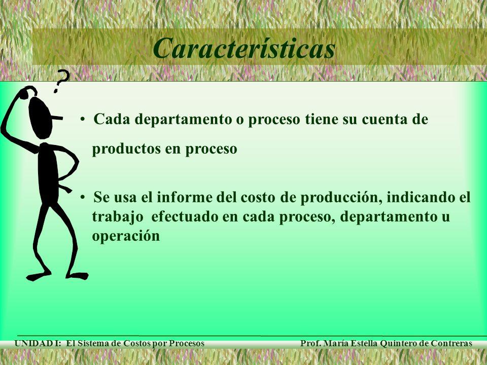 Prof. María Estella Quintero de Contreras UNIDAD I: El Sistema de Costos por Procesos Características Cada departamento o proceso tiene su cuenta de p