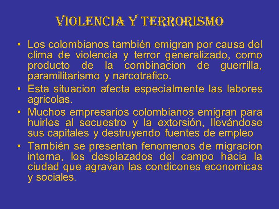 VIOLENCIA Y TERRORISMO Los colombianos también emigran por causa del clima de violencia y terror generalizado, como producto de la combinacion de guerrilla, paramilitarismo y narcotrafico.