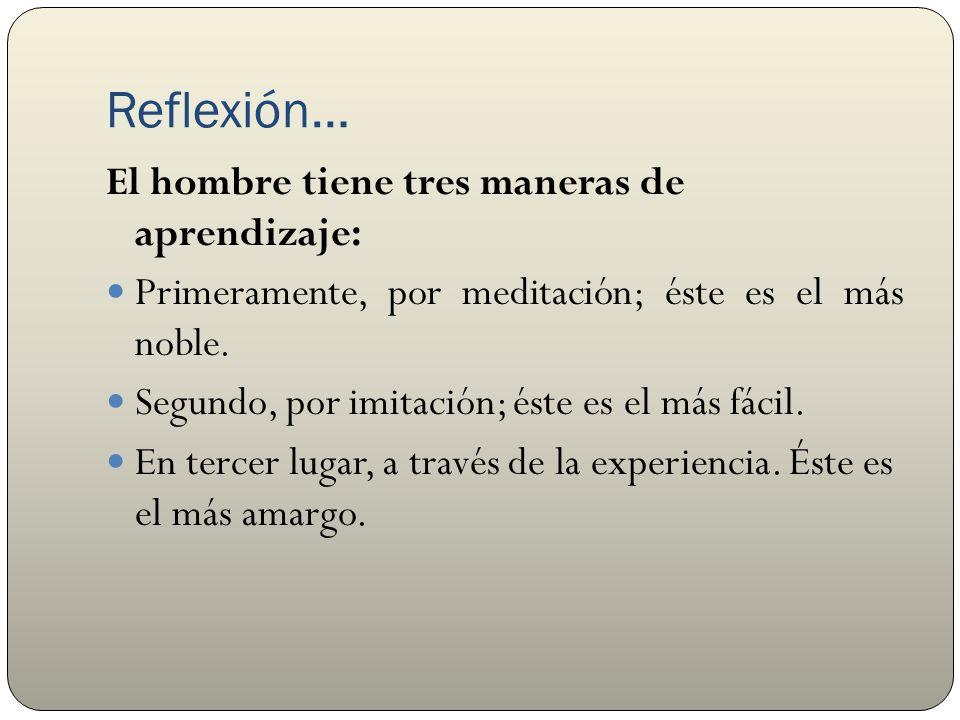 Reflexión… El hombre tiene tres maneras de aprendizaje: Primeramente, por meditación; éste es el más noble.