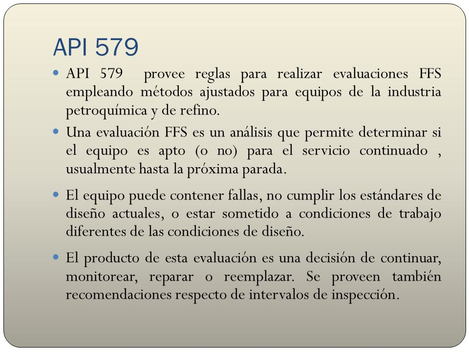 API 579-1 / ASME FFS-1 En 2001 API & ASME formaron un comité conjunto para elaborar un único estándar FFS que pueda emplearse para equipos sometidos a presión.