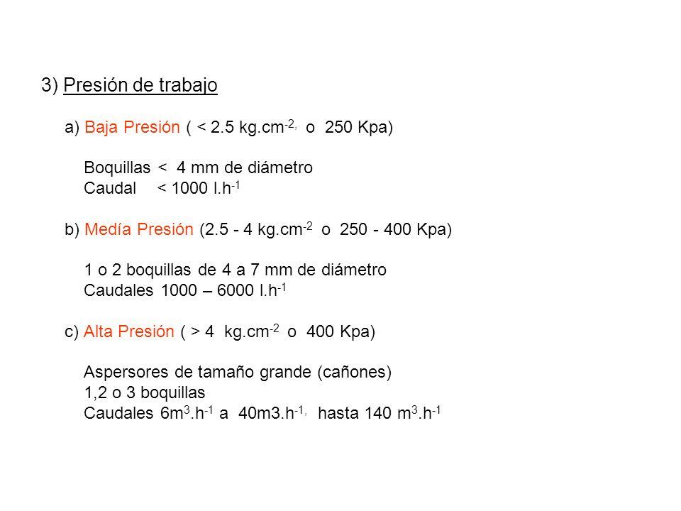 3) Presión de trabajo a) Baja Presión ( < 2.5 kg.cm -2, o 250 Kpa) Boquillas < 4 mm de diámetro Caudal < 1000 l.h -1 b) Medía Presión (2.5 - 4 kg.cm -