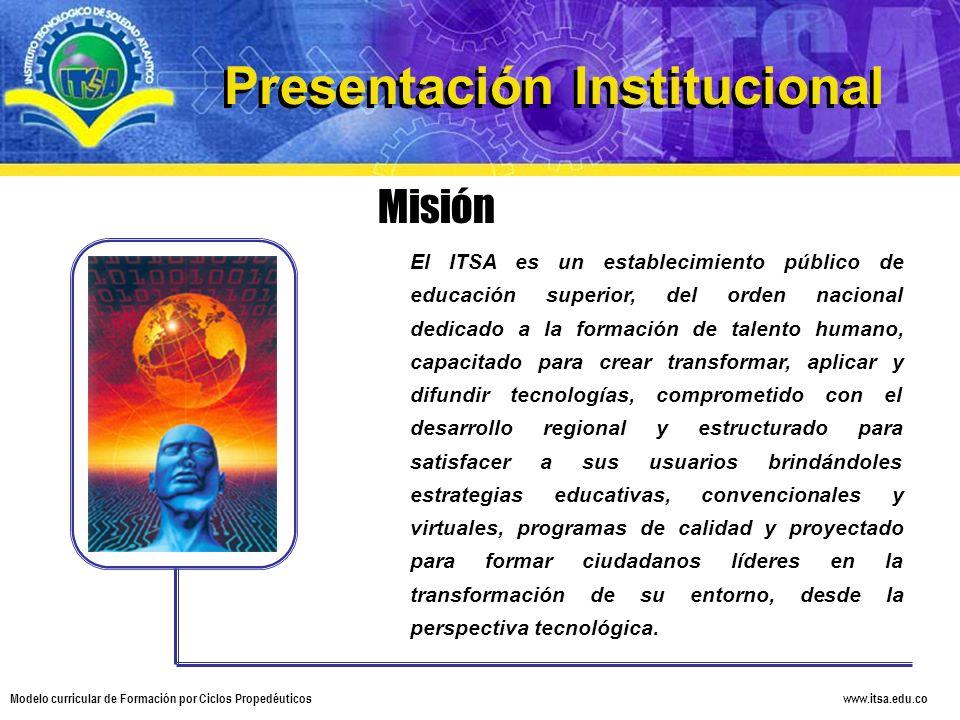 www.itsa.edu.co Modelo curricular de Formación por Ciclos Propedéuticos Misión El ITSA es un establecimiento público de educación superior, del orden