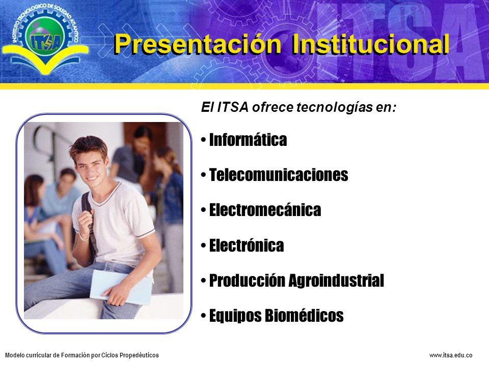 www.itsa.edu.co Modelo curricular de Formación por Ciclos Propedéuticos Presentación Institucional El ITSA ofrece tecnologías en: Informática Telecomu