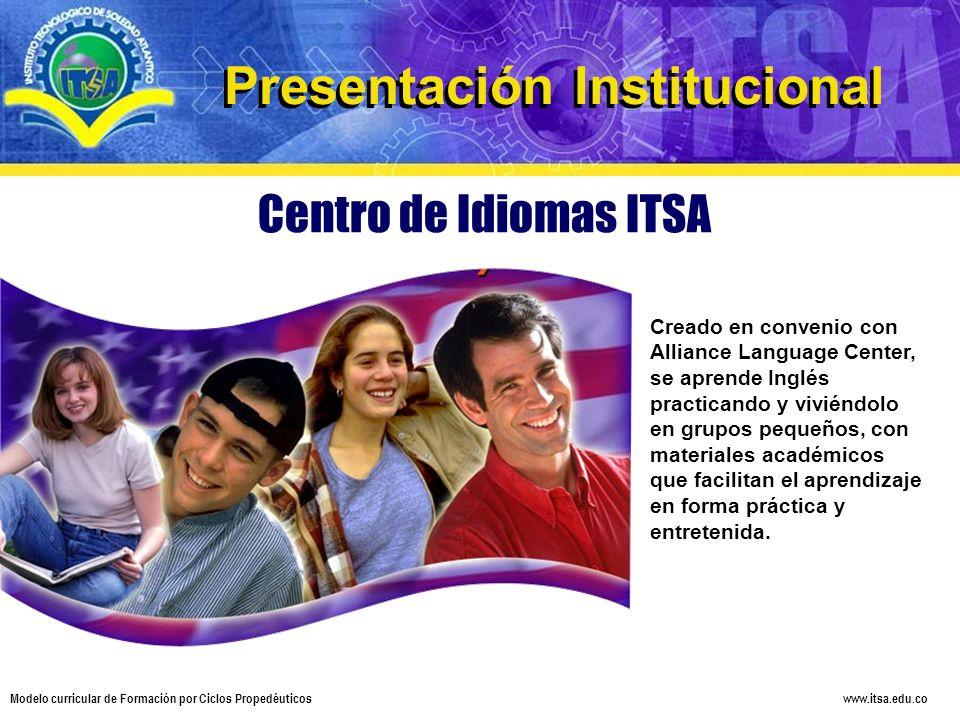 www.itsa.edu.co Modelo curricular de Formación por Ciclos Propedéuticos Centro de Idiomas ITSA Creado en convenio con Alliance Language Center, se apr
