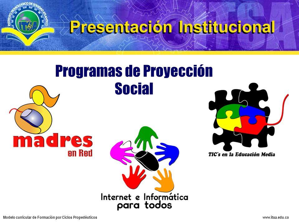 www.itsa.edu.co Modelo curricular de Formación por Ciclos Propedéuticos Programas de Proyección Social Presentación Institucional