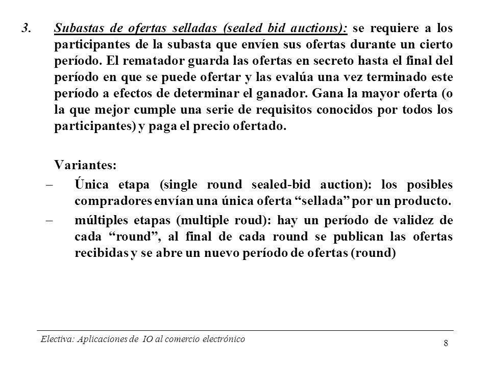 Electiva: Aplicaciones de IO al comercio electrónico 9 Cada uno de los anteriores métodos pueden presentar variantes según diferentes criterios: – Anonimato: qué información es revelada durante y después de la subasta.