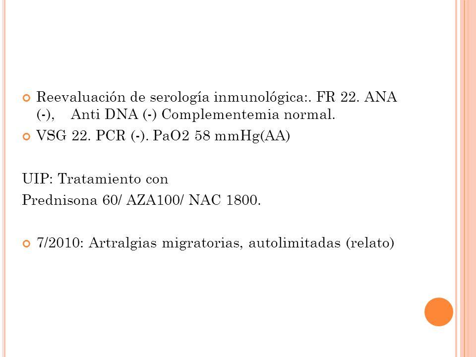 Reevaluación de serología inmunológica:.FR 22. ANA (-), Anti DNA (-) Complementemia normal.