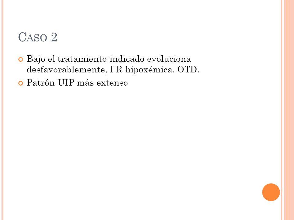 C ASO 2 Bajo el tratamiento indicado evoluciona desfavorablemente, I R hipoxémica.