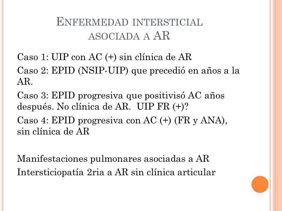 E NFERMEDAD INTERSTICIAL ASOCIADA A AR Caso 1: UIP con AC (+) sin clínica de AR Caso 2: EPID (NSIP-UIP) que precedió en años a la AR.