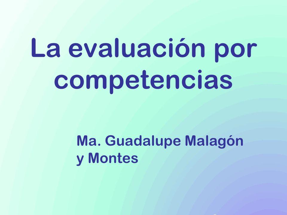 La evaluación por competencias Ma. Guadalupe Malagón y Montes