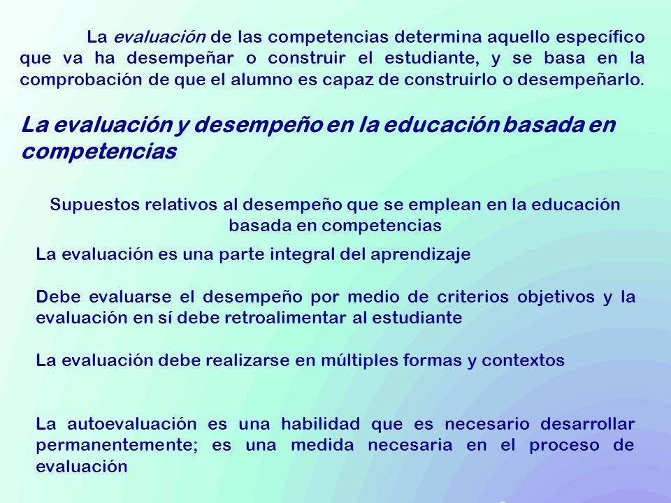 La evaluación de las competencias determina aquello específico que va ha desempeñar o construir el estudiante, y se basa en la comprobación de que el alumno es capaz de construirlo o desempeñarlo.