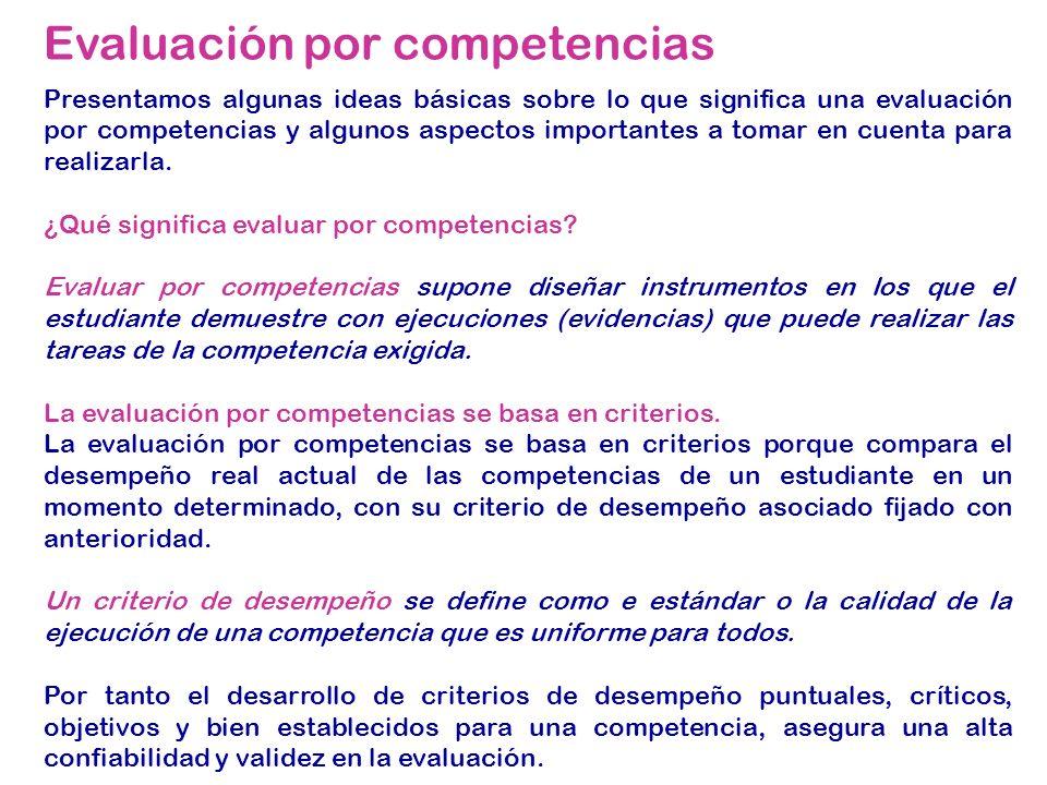 Evaluación por competencias Presentamos algunas ideas básicas sobre lo que significa una evaluación por competencias y algunos aspectos importantes a tomar en cuenta para realizarla.