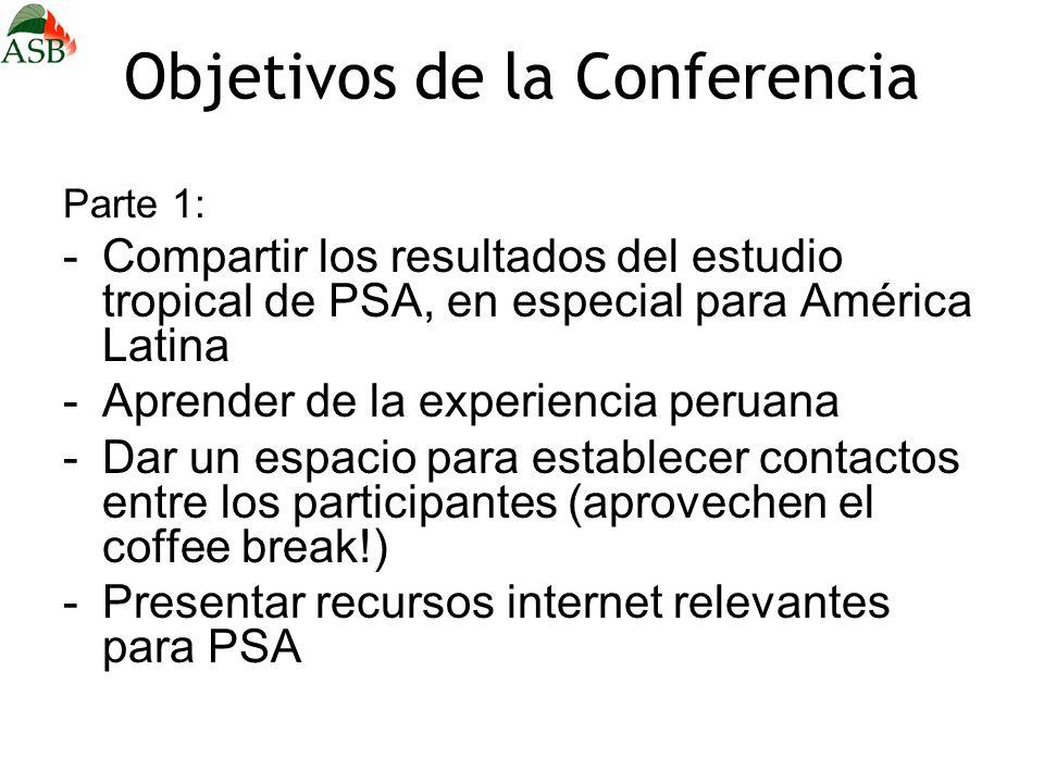 Objetivos de la Conferencia Parte 1: -Compartir los resultados del estudio tropical de PSA, en especial para América Latina -Aprender de la experiencia peruana -Dar un espacio para establecer contactos entre los participantes (aprovechen el coffee break!) -Presentar recursos internet relevantes para PSA