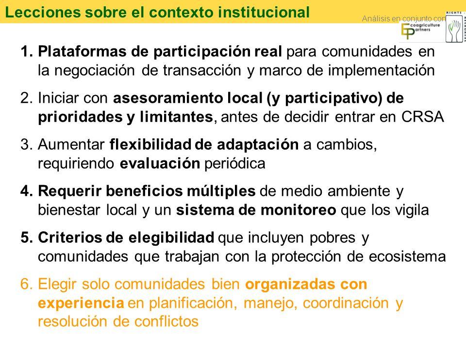 Lecciones sobre el contexto institucional 1.Plataformas de participación real para comunidades en la negociación de transacción y marco de implementación 2.Iniciar con asesoramiento local (y participativo) de prioridades y limitantes, antes de decidir entrar en CRSA 3.Aumentar flexibilidad de adaptación a cambios, requiriendo evaluación periódica 4.Requerir beneficios múltiples de medio ambiente y bienestar local y un sistema de monitoreo que los vigila 5.Criterios de elegibilidad que incluyen pobres y comunidades que trabajan con la protección de ecosistema 6.Elegir solo comunidades bien organizadas con experiencia en planificación, manejo, coordinación y resolución de conflictos Análisis en conjunto con