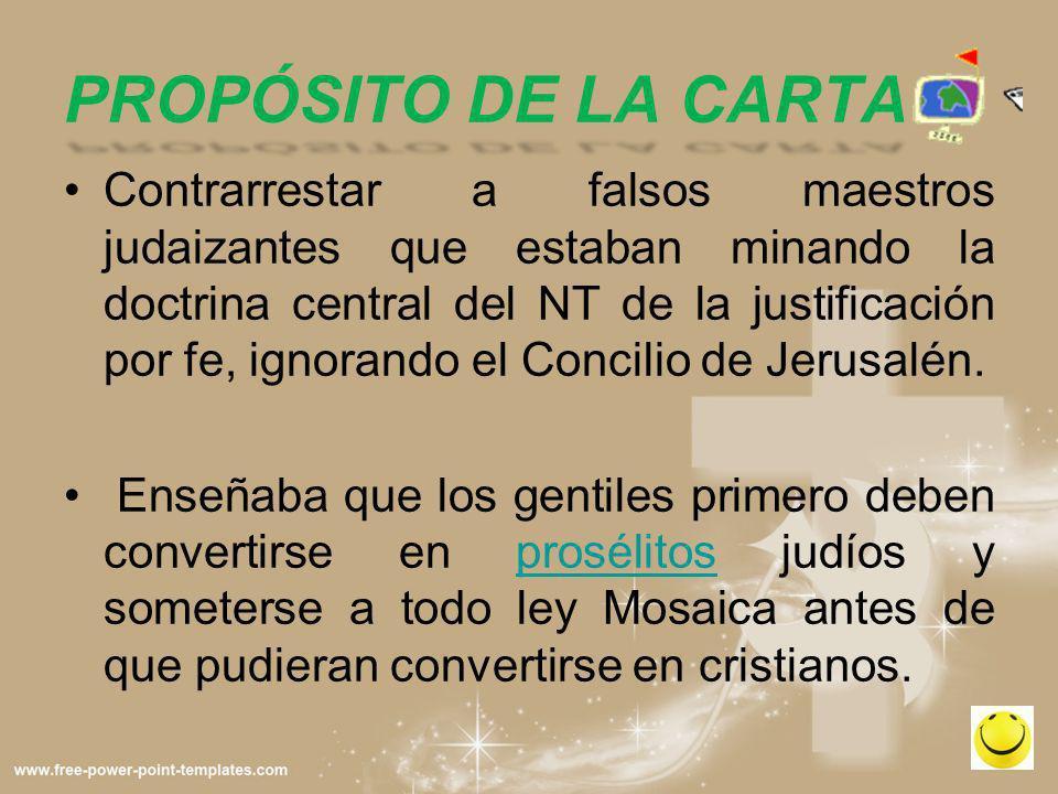 PROPÓSITO DE LA CARTA Contrarrestar a falsos maestros judaizantes que estaban minando la doctrina central del NT de la justificación por fe, ignorando