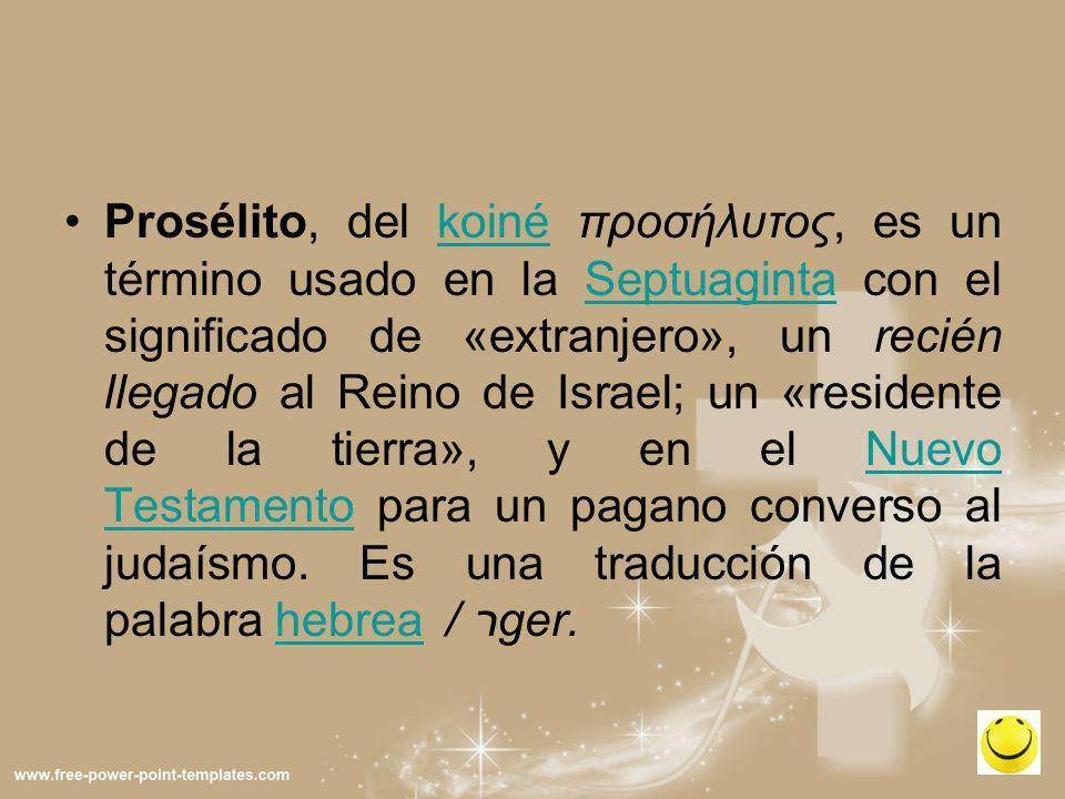 Prosélito, del koiné προσήλυτος, es un término usado en la Septuaginta con el significado de «extranjero», un recién llegado al Reino de Israel; un «r