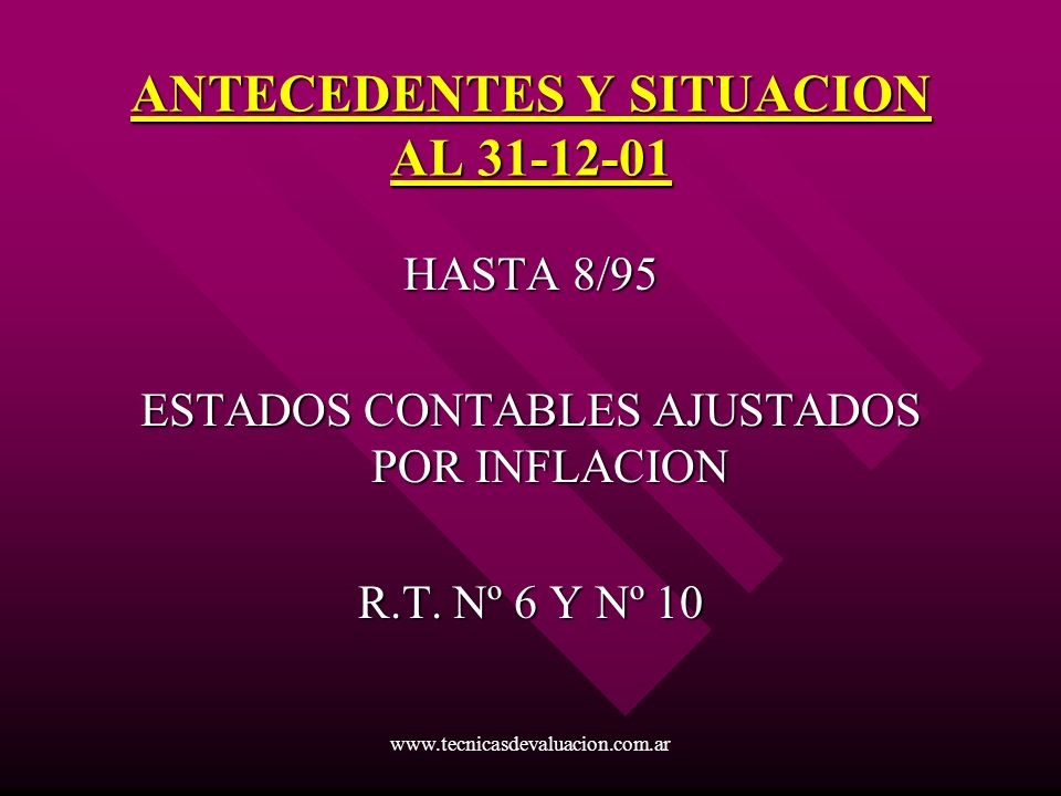 www.tecnicasdevaluacion.com.ar ANTECEDENTES Y SITUACION AL 31-12-01 HASTA 8/95 ESTADOS CONTABLES AJUSTADOS POR INFLACION R.T. Nº 6 Y Nº 10