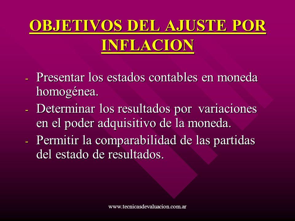 www.tecnicasdevaluacion.com.ar OBJETIVOS DEL AJUSTE POR INFLACION - Presentar los estados contables en moneda homogénea. - Determinar los resultados p