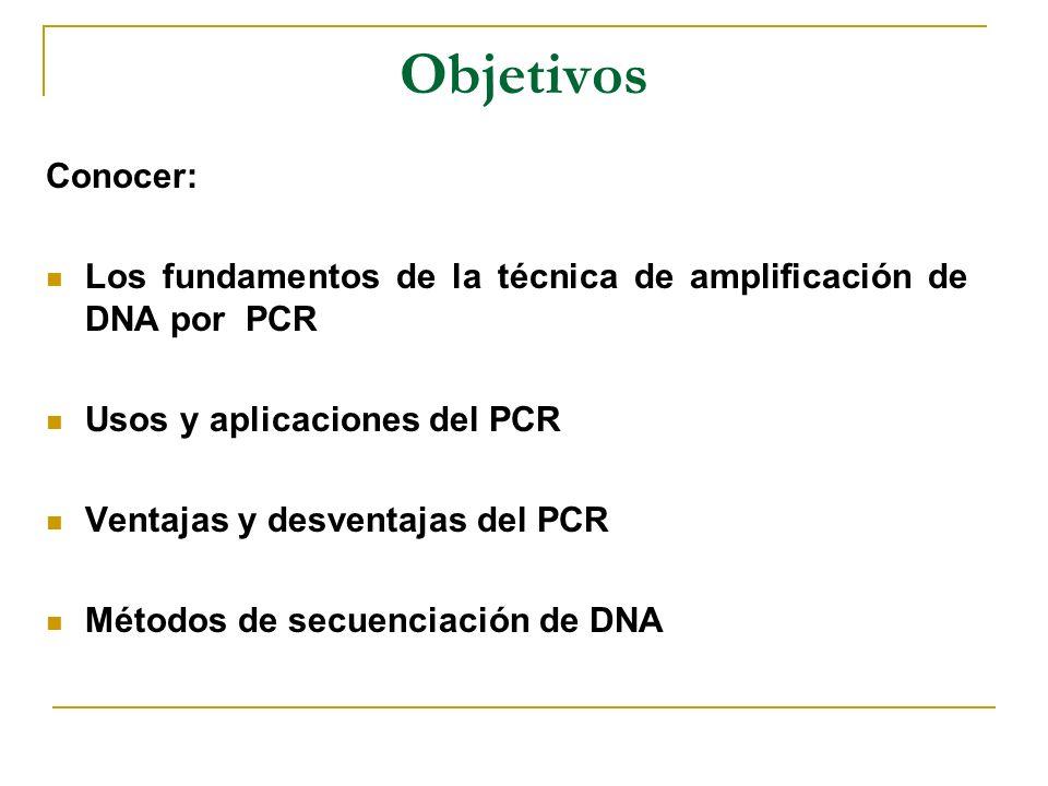 Objetivos Conocer: Los fundamentos de la técnica de amplificación de DNA por PCR Usos y aplicaciones del PCR Ventajas y desventajas del PCR Métodos de secuenciación de DNA