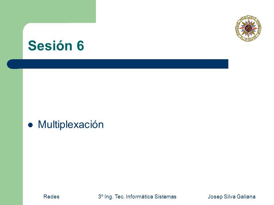Redes3º Ing. Tec. Informática SistemasJosep Silva Galiana Sesión 6 Multiplexación