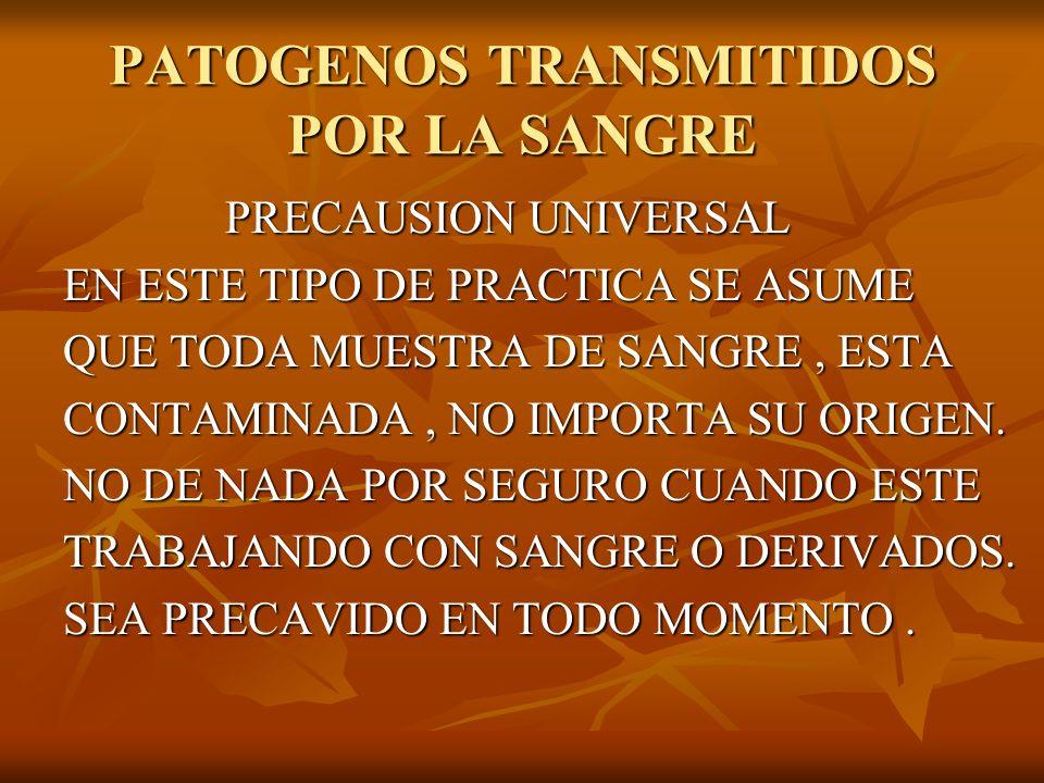 PATOGENOS TRANSMITIDOS POR LA SANGRE PRECAUSION UNIVERSAL PRECAUSION UNIVERSAL EN ESTE TIPO DE PRACTICA SE ASUME QUE TODA MUESTRA DE SANGRE, ESTA CONT