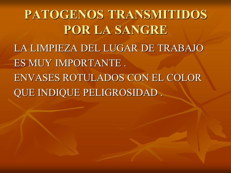 PATOGENOS TRANSMITIDOS POR LA SANGRE LA LIMPIEZA DEL LUGAR DE TRABAJO ES MUY IMPORTANTE. ENVASES ROTULADOS CON EL COLOR QUE INDIQUE PELIGROSIDAD.