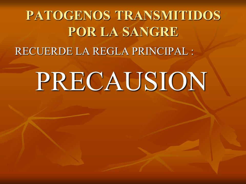 PATOGENOS TRANSMITIDOS POR LA SANGRE RECUERDE LA REGLA PRINCIPAL : PRECAUSION PRECAUSION