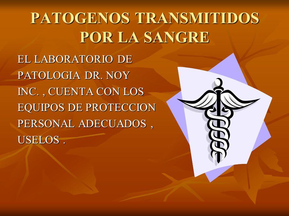 PATOGENOS TRANSMITIDOS POR LA SANGRE EL LABORATORIO DE PATOLOGIA DR. NOY INC., CUENTA CON LOS EQUIPOS DE PROTECCION PERSONAL ADECUADOS, USELOS.