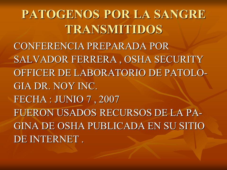 PATOGENOS POR LA SANGRE TRANSMITIDOS CONFERENCIA PREPARADA POR SALVADOR FERRERA, OSHA SECURITY OFFICER DE LABORATORIO DE PATOLO- GIA DR. NOY INC. FECH
