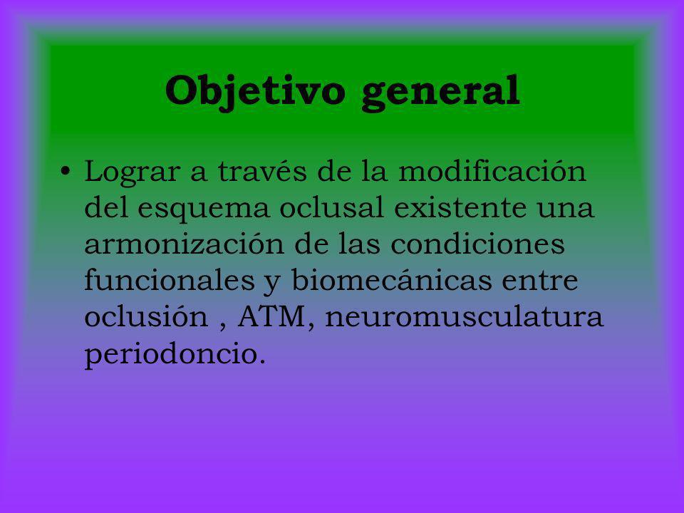 Objetivo general Lograr a través de la modificación del esquema oclusal existente una armonización de las condiciones funcionales y biomecánicas entre