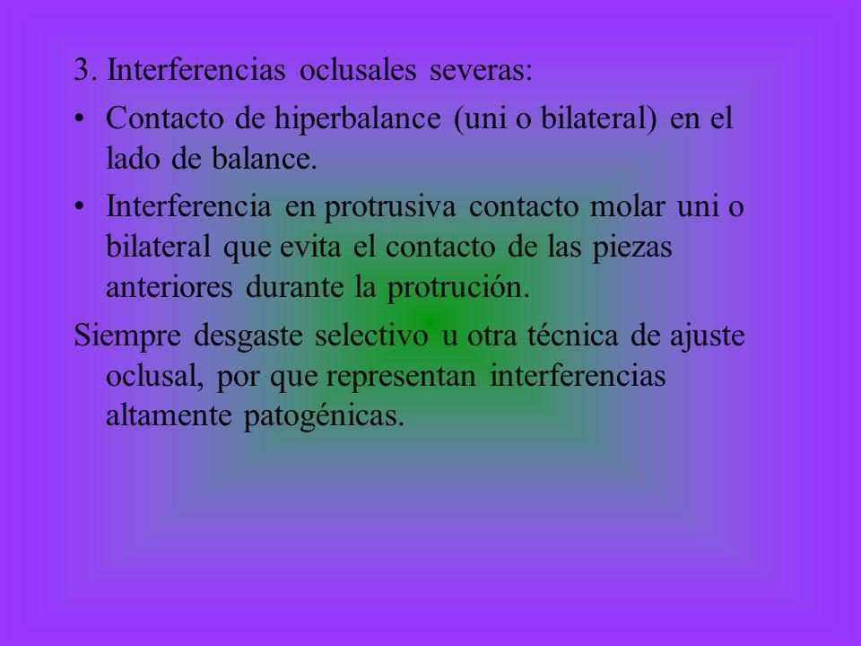 3. Interferencias oclusales severas: Contacto de hiperbalance (uni o bilateral) en el lado de balance. Interferencia en protrusiva contacto molar uni