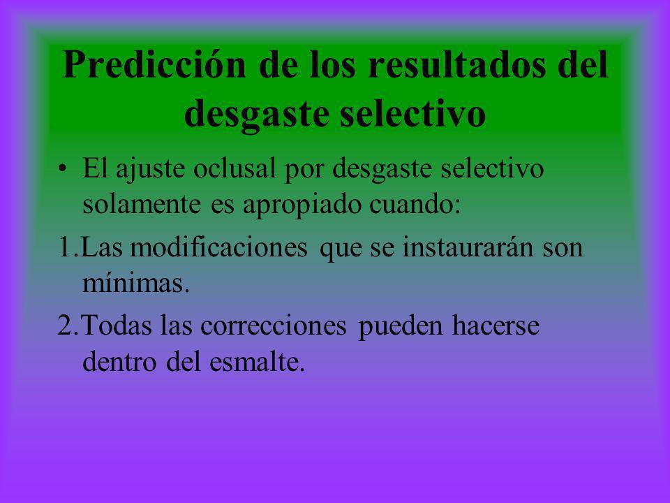Predicción de los resultados del desgaste selectivo El ajuste oclusal por desgaste selectivo solamente es apropiado cuando: 1.Las modificaciones que s